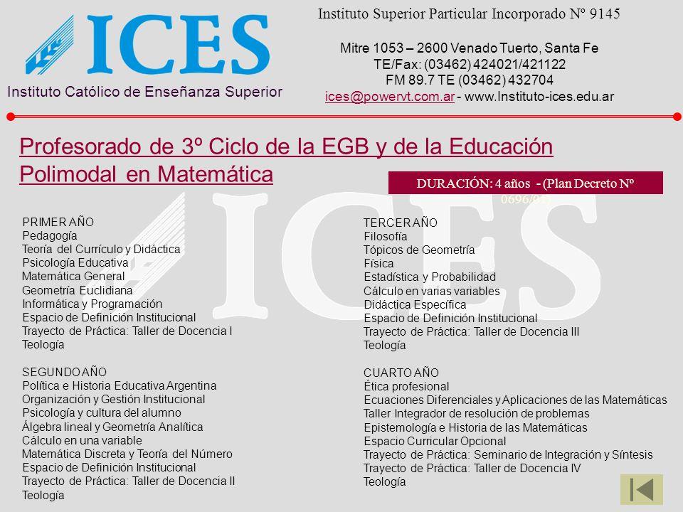 Instituto Católico de Enseñanza Superior Instituto Superior Particular Incorporado Nº 9145 Mitre 1053 – 2600 Venado Tuerto, Santa Fe TE/Fax: (03462) 424021/421122 FM 89.7 TE (03462) 432704 ices@powervt.com.arices@powervt.com.ar - www.Instituto-ices.edu.ar TERCER AÑO Filosofía Tópicos de Geometría Física Estadística y Probabilidad Cálculo en varias variables Didáctica Específica Espacio de Definición Institucional Trayecto de Práctica: Taller de Docencia III Teología CUARTO AÑO Ética profesional Ecuaciones Diferenciales y Aplicaciones de las Matemáticas Taller Integrador de resolución de problemas Epistemología e Historia de las Matemáticas Espacio Curricular Opcional Trayecto de Práctica: Seminario de Integración y Síntesis Trayecto de Práctica: Taller de Docencia IV Teología PRIMER AÑO Pedagogía Teoría del Currículo y Didáctica Psicología Educativa Matemática General Geometría Euclidiana Informática y Programación Espacio de Definición Institucional Trayecto de Práctica: Taller de Docencia I Teología SEGUNDO AÑO Política e Historia Educativa Argentina Organización y Gestión Institucional Psicología y cultura del alumno Álgebra lineal y Geometría Analítica Cálculo en una variable Matemática Discreta y Teoría del Número Espacio de Definición Institucional Trayecto de Práctica: Taller de Docencia II Teología Profesorado de 3º Ciclo de la EGB y de la Educación Polimodal en Matemática DURACIÓN: 4 años - (Plan Decreto Nº 0696/01)