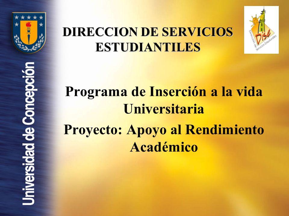 DIRECCION DE SERVICIOS ESTUDIANTILES Programa de Inserción a la vida Universitaria Proyecto: Apoyo al Rendimiento Académico