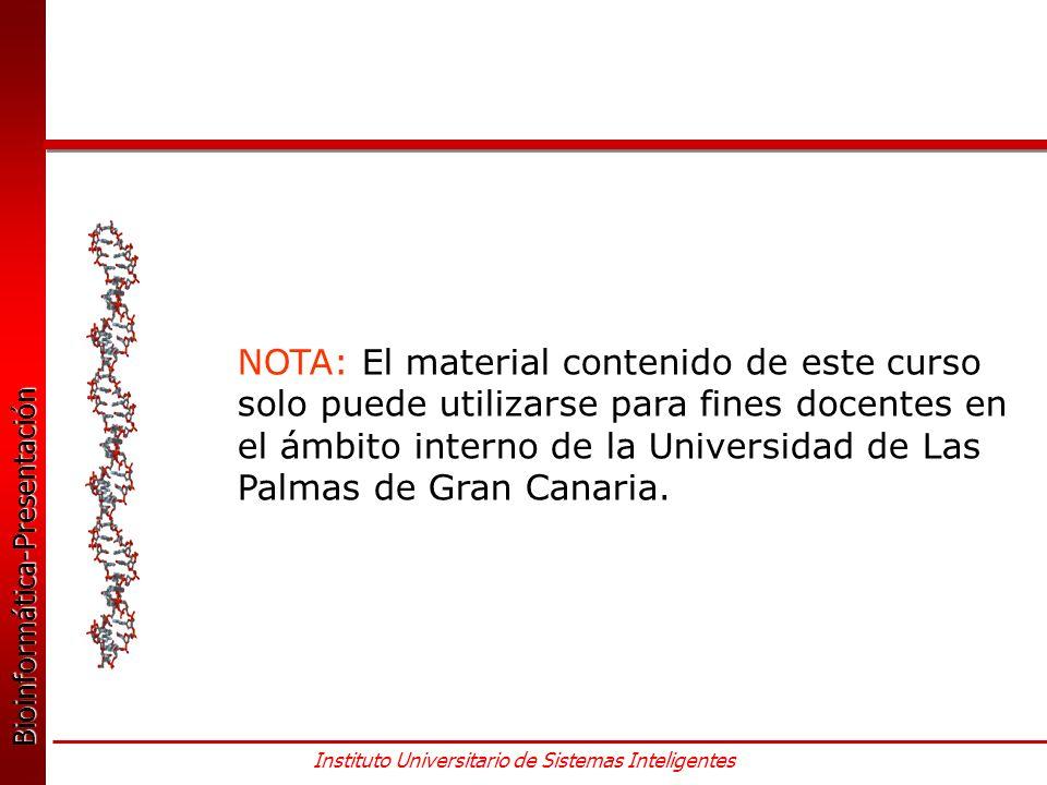 Bioinformática-Presentación Bioinformática-Presentación Instituto Universitario de Sistemas Inteligentes NOTA: El material contenido de este curso solo puede utilizarse para fines docentes en el ámbito interno de la Universidad de Las Palmas de Gran Canaria.