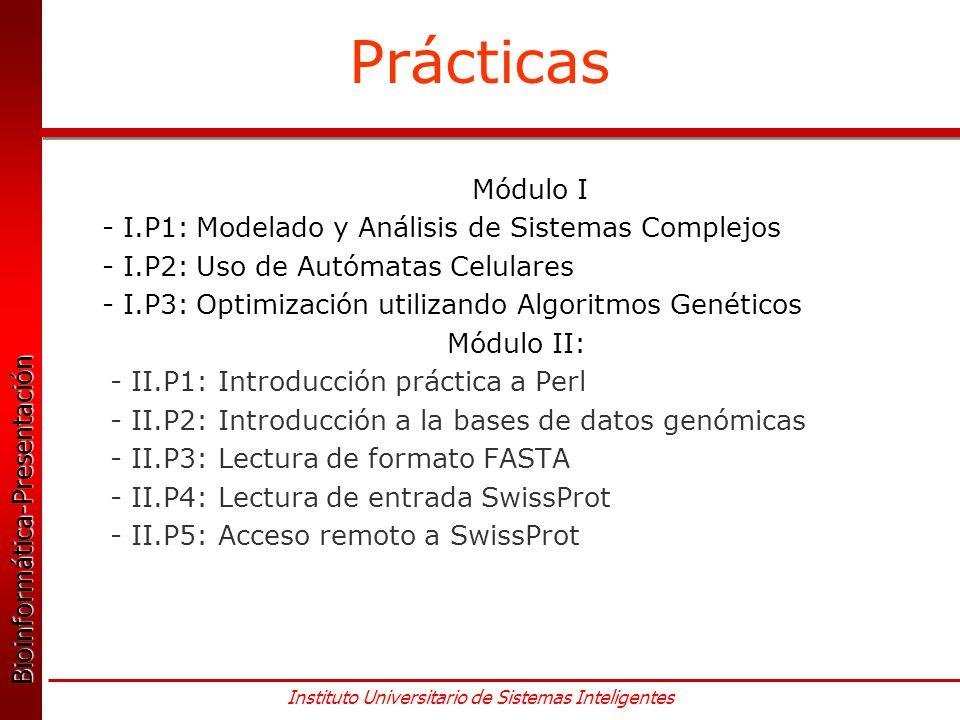Bioinformática-Presentación Bioinformática-Presentación Instituto Universitario de Sistemas Inteligentes Prácticas Módulo I - I.P1: Modelado y Análisis de Sistemas Complejos - I.P2: Uso de Autómatas Celulares - I.P3: Optimización utilizando Algoritmos Genéticos Módulo II: - II.P1: Introducción práctica a Perl - II.P2: Introducción a la bases de datos genómicas - II.P3: Lectura de formato FASTA - II.P4: Lectura de entrada SwissProt - II.P5: Acceso remoto a SwissProt