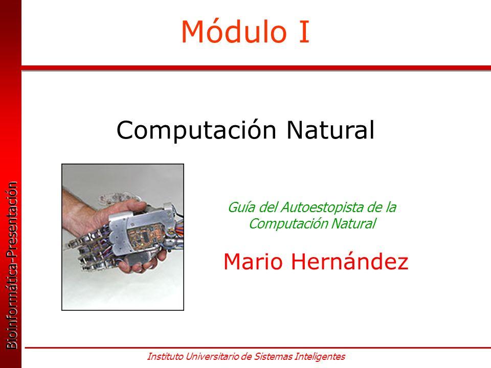 Bioinformática-Presentación Bioinformática-Presentación Instituto Universitario de Sistemas Inteligentes Módulo I Computación Natural Guía del Autoestopista de la Computación Natural Mario Hernández