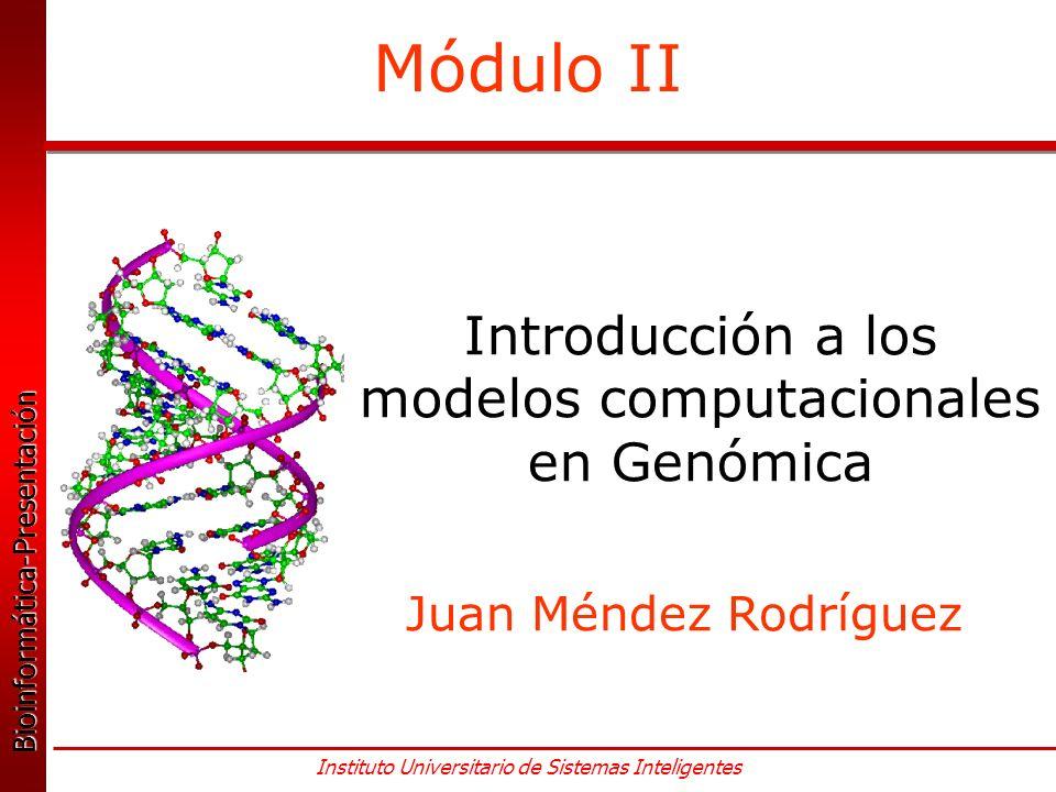 Bioinformática-Presentación Bioinformática-Presentación Instituto Universitario de Sistemas Inteligentes Módulo II Introducción a los modelos computacionales en Genómica Juan Méndez Rodríguez