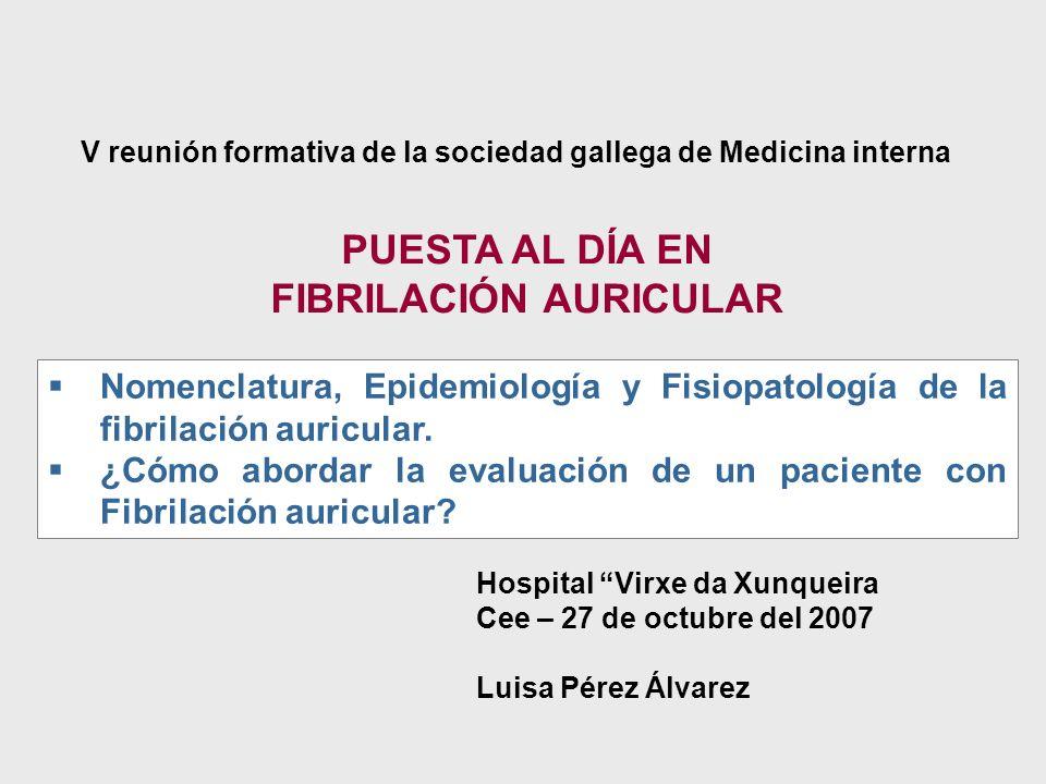 Hospital Virxe da Xunqueira Cee – 27 de octubre del 2007 Luisa Pérez Álvarez PUESTA AL DÍA EN FIBRILACIÓN AURICULAR Nomenclatura, Epidemiología y Fisi