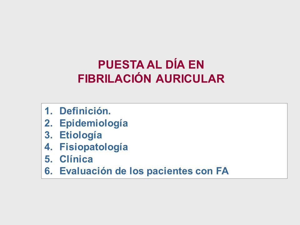 PUESTA AL DÍA EN FIBRILACIÓN AURICULAR 1.Definición. 2.Epidemiología 3.Etiología 4.Fisiopatología 5.Clínica 6.Evaluación de los pacientes con FA
