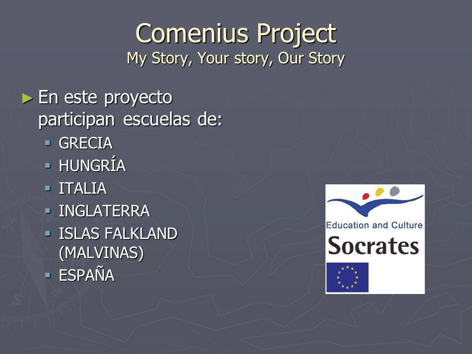 Comenius Project My Story, Your story, Our Story En este proyecto participan escuelas de: En este proyecto participan escuelas de: GRECIA GRECIA HUNGRÍA HUNGRÍA ITALIA ITALIA INGLATERRA INGLATERRA ISLAS FALKLAND (MALVINAS) ISLAS FALKLAND (MALVINAS) ESPAÑA ESPAÑA