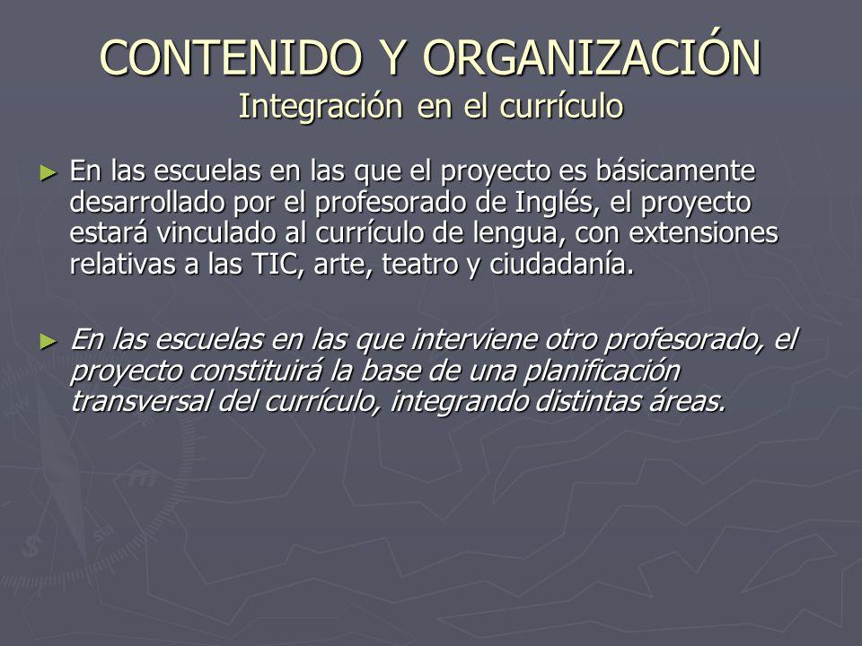 CONTENIDO Y ORGANIZACIÓN Integración en el currículo En las escuelas en las que el proyecto es básicamente desarrollado por el profesorado de Inglés, el proyecto estará vinculado al currículo de lengua, con extensiones relativas a las TIC, arte, teatro y ciudadanía.