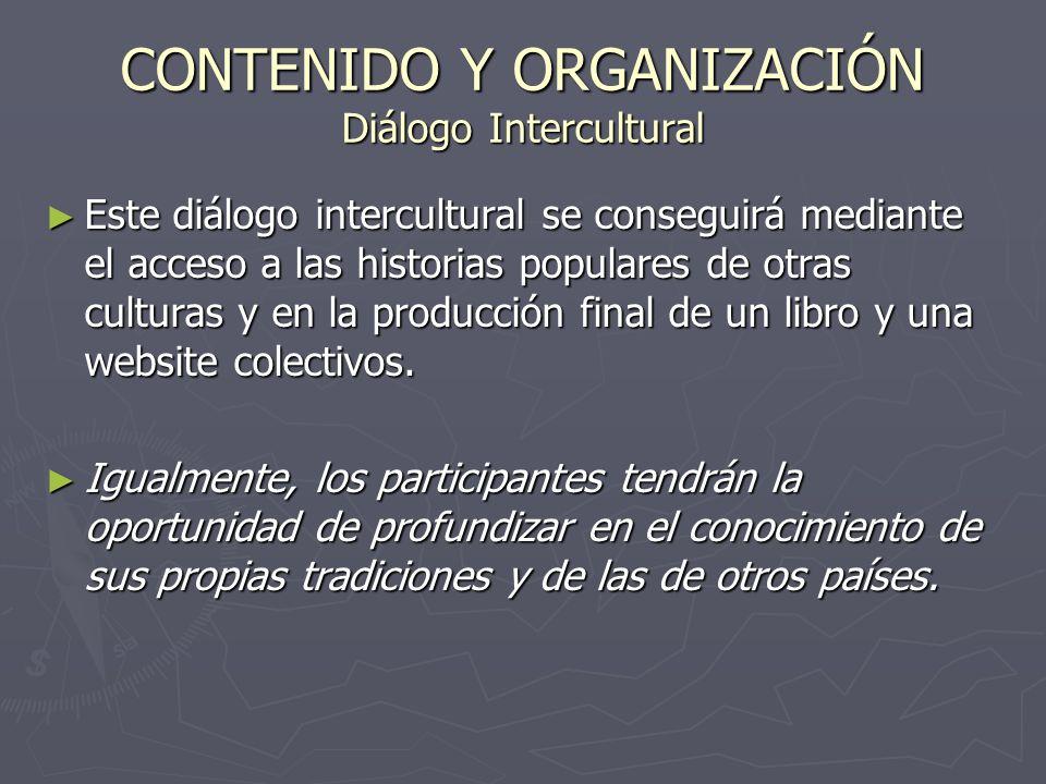 CONTENIDO Y ORGANIZACIÓN Diálogo Intercultural Este diálogo intercultural se conseguirá mediante el acceso a las historias populares de otras culturas y en la producción final de un libro y una website colectivos.