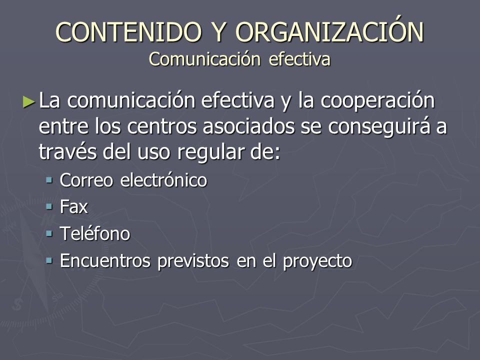 CONTENIDO Y ORGANIZACIÓN Comunicación efectiva La comunicación efectiva y la cooperación entre los centros asociados se conseguirá a través del uso regular de: La comunicación efectiva y la cooperación entre los centros asociados se conseguirá a través del uso regular de: Correo electrónico Correo electrónico Fax Fax Teléfono Teléfono Encuentros previstos en el proyecto Encuentros previstos en el proyecto