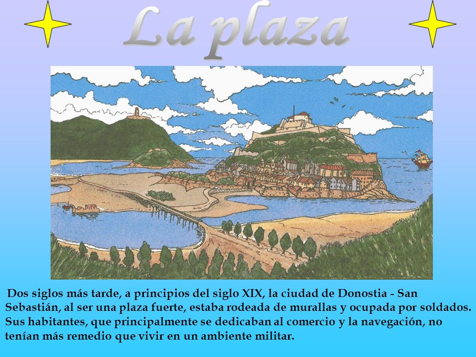 Dos siglos más tarde, a principios del siglo XIX, la ciudad de Donostia - San Sebastián, al ser una plaza fuerte, estaba rodeada de murallas y ocupada por soldados.