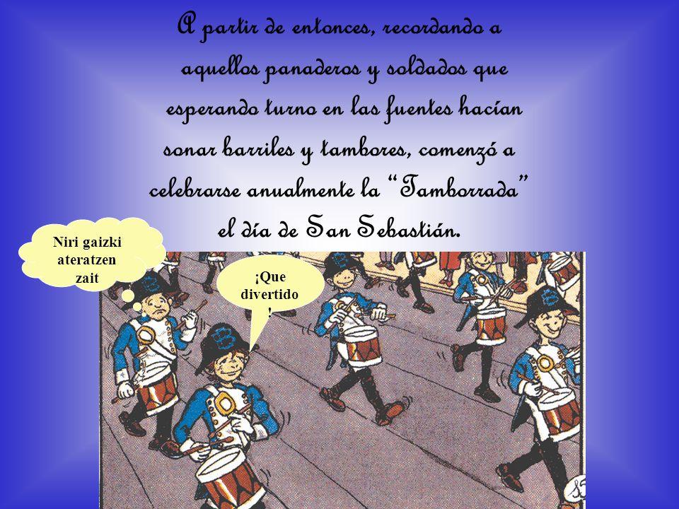 A partir de entonces, recordando a aquellos panaderos y soldados que esperando turno en las fuentes hacían sonar barriles y tambores, comenzó a celebrarse anualmente la Tamborrada el día de San Sebastián.