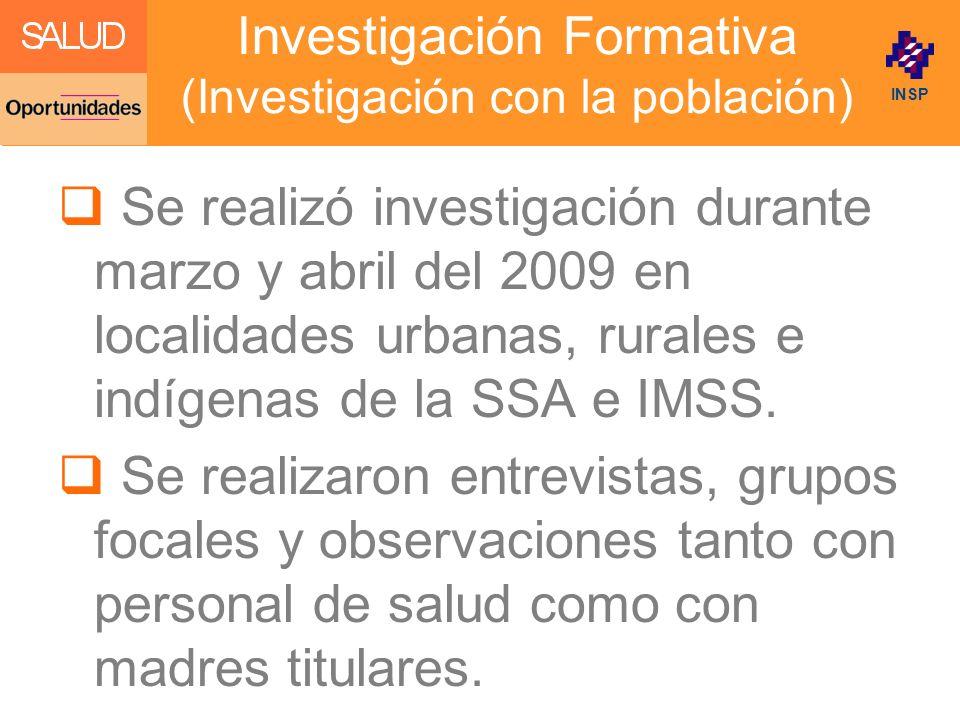 Click to edit Master title style INSP Investigación Formativa (Investigación con la población) Se realizó investigación durante marzo y abril del 2009 en localidades urbanas, rurales e indígenas de la SSA e IMSS.