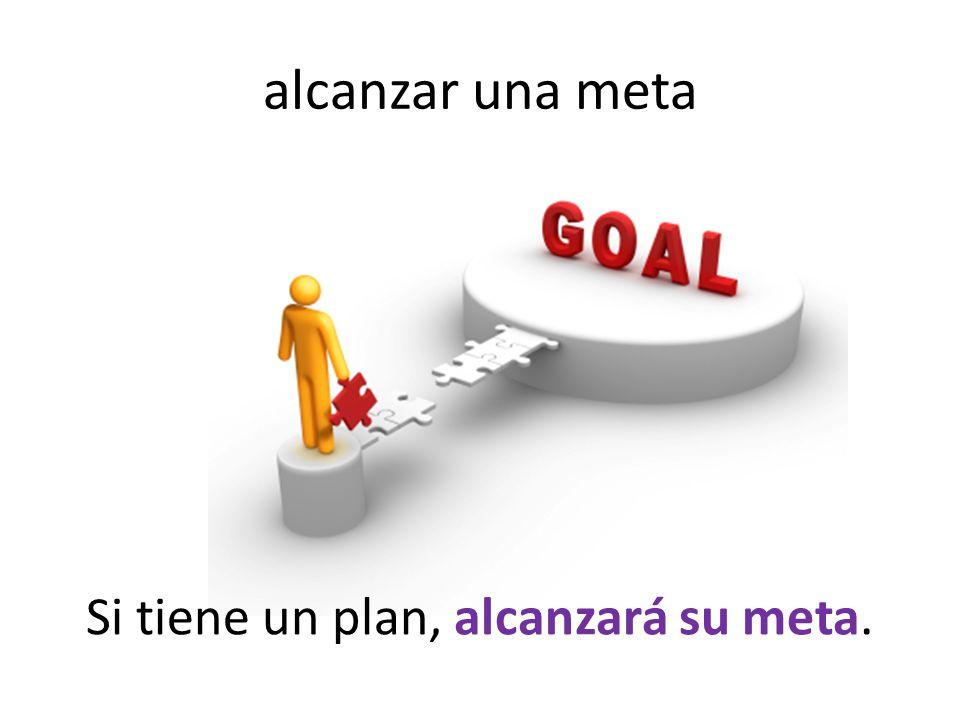 alcanzar una meta Si tiene un plan, alcanzará su meta.