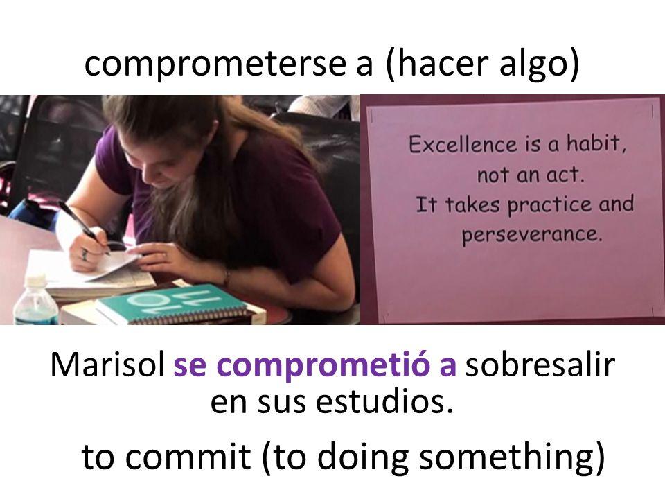 comprometerse a (hacer algo) Marisol se comprometió a sobresalir en sus estudios.