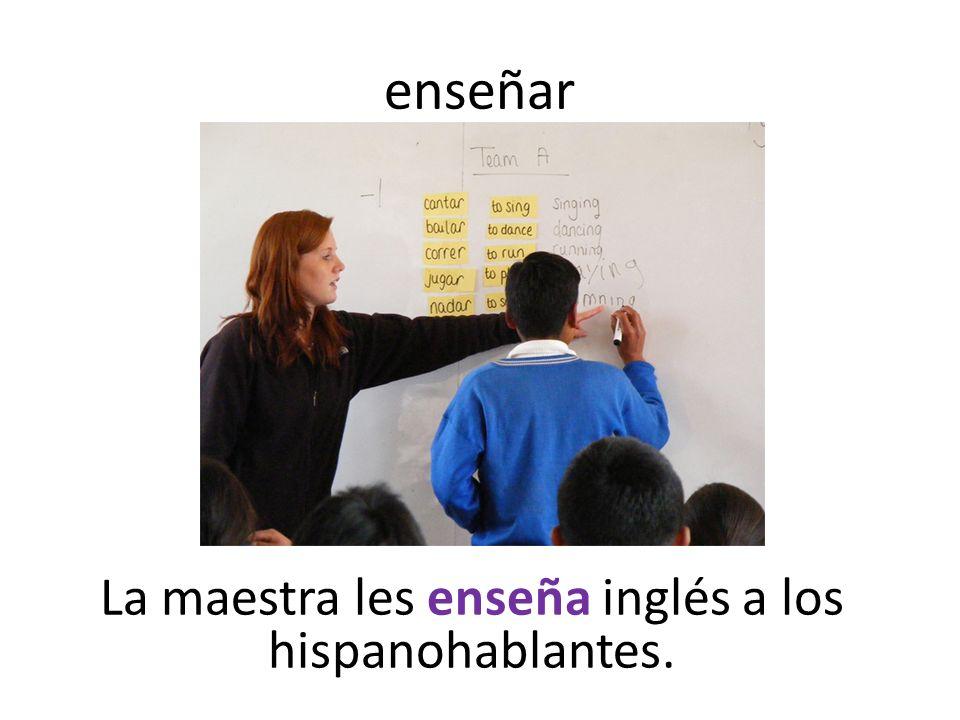 enseñar La maestra les enseña inglés a los hispanohablantes.