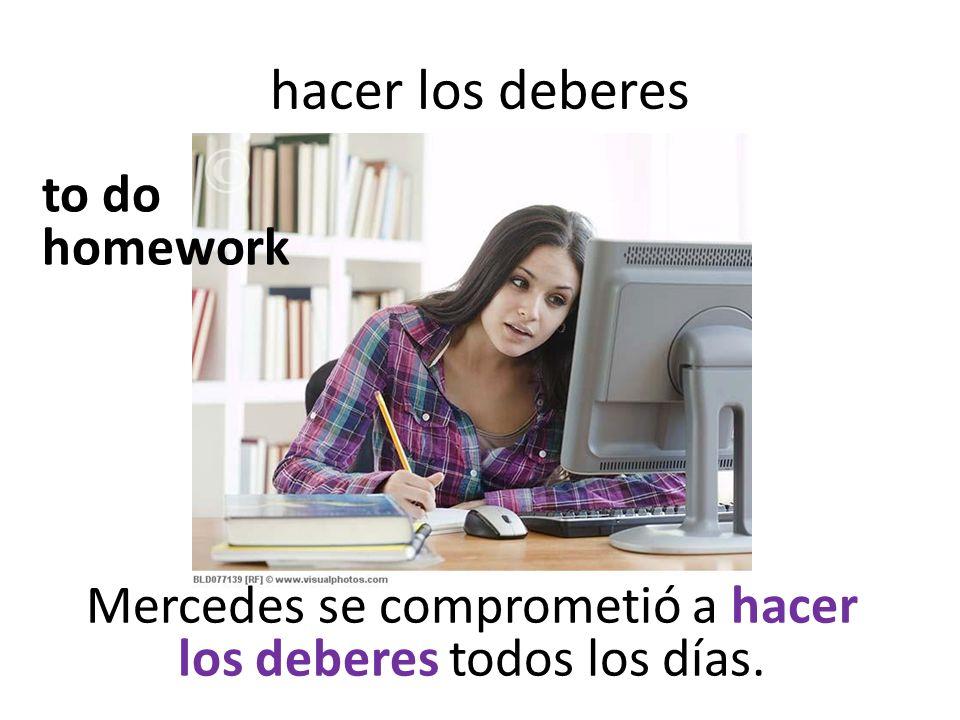 hacer los deberes Mercedes se comprometió a hacer los deberes todos los días. to do homework