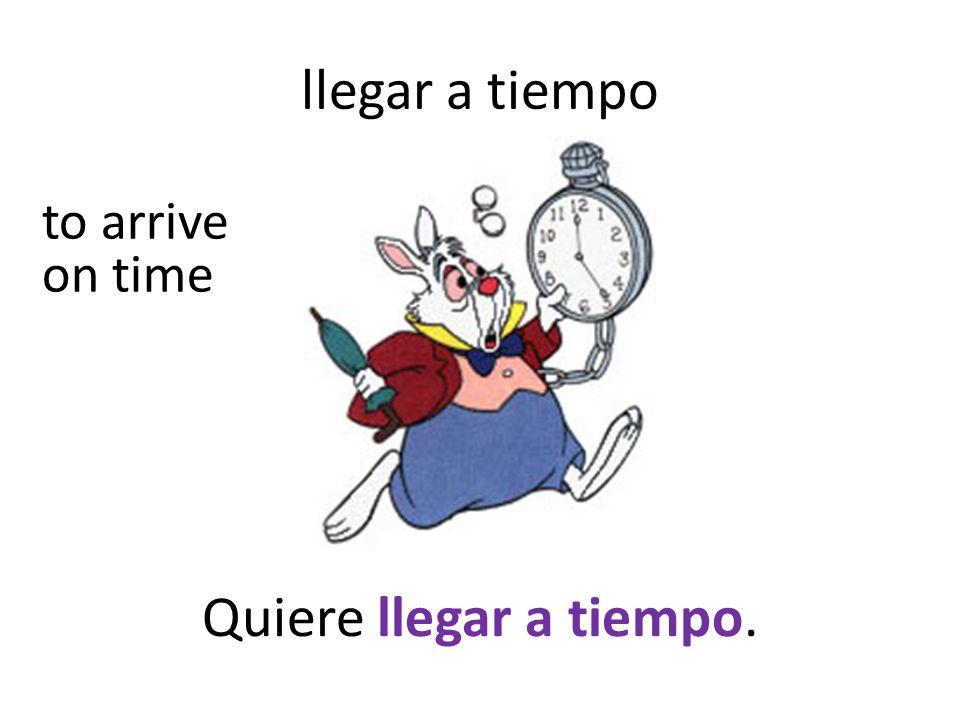 llegar a tiempo Quiere llegar a tiempo. to arrive on time