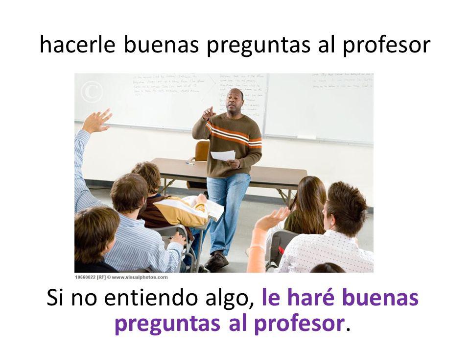 hacerle buenas preguntas al profesor Si no entiendo algo, le haré buenas preguntas al profesor.