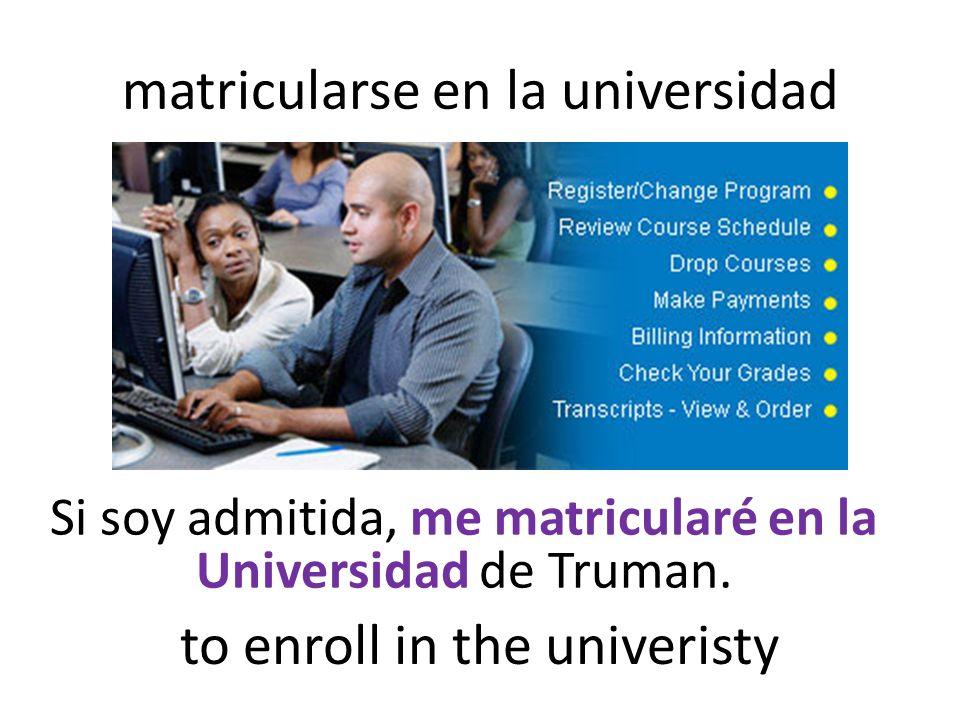 matricularse en la universidad Si soy admitida, me matricularé en la Universidad de Truman.
