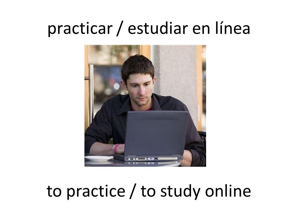 practicar / estudiar en línea to practice / to study online