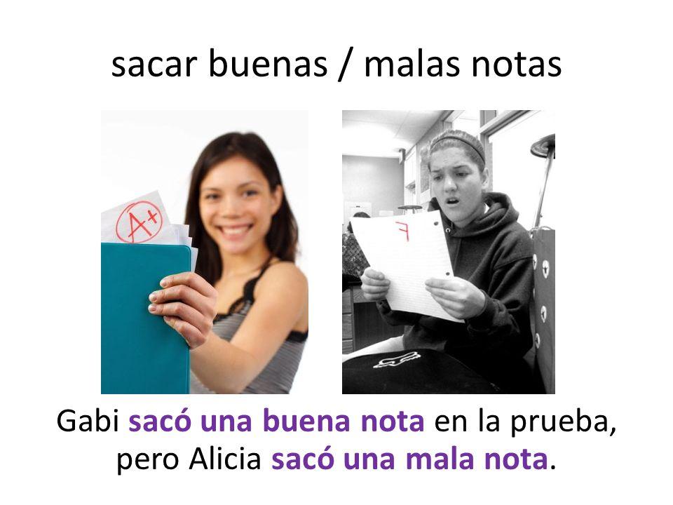 sacar buenas / malas notas Gabi sacó una buena nota en la prueba, pero Alicia sacó una mala nota.