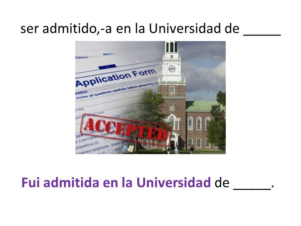 ser admitido,-a en la Universidad de _____ Fui admitida en la Universidad de _____.