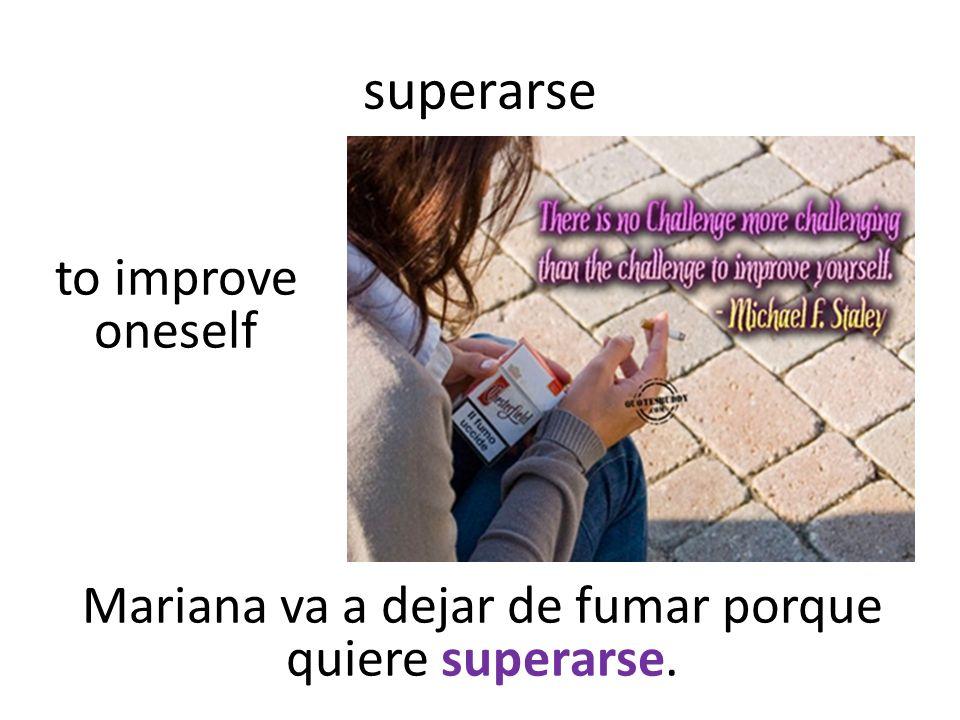 superarse Mariana va a dejar de fumar porque quiere superarse. to improve oneself