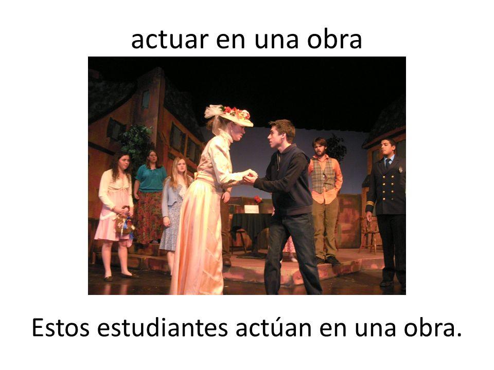 actuar en una obra Estos estudiantes actúan en una obra.