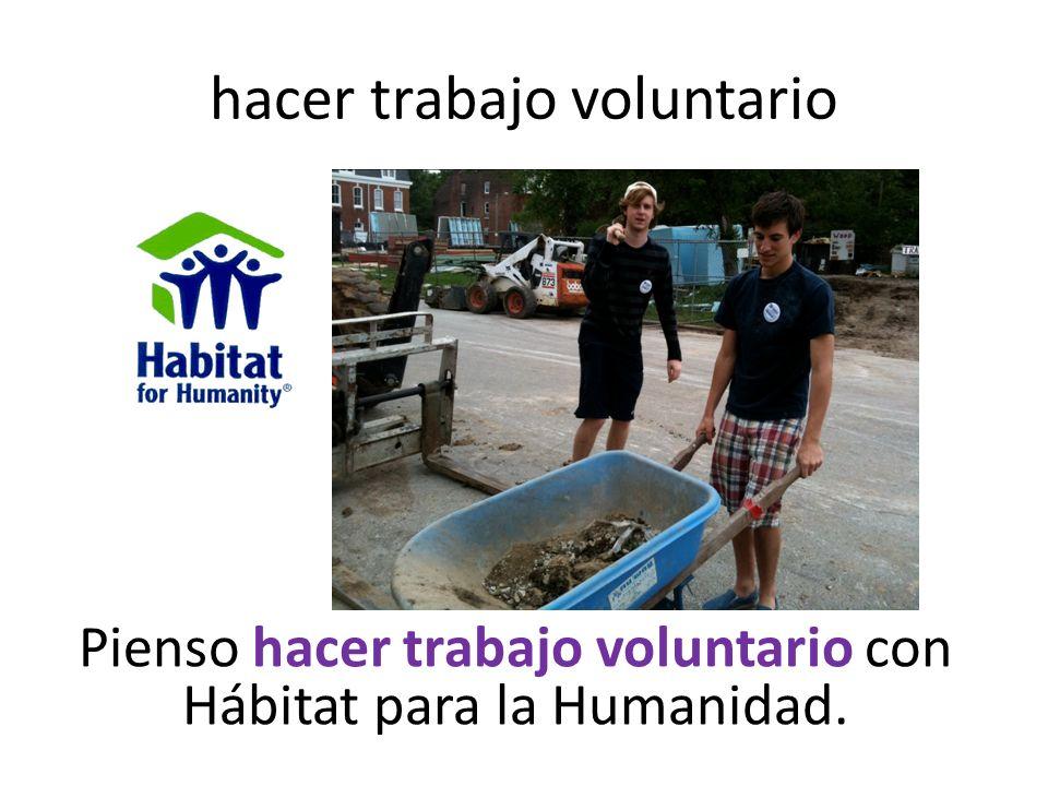 hacer trabajo voluntario Pienso hacer trabajo voluntario con Hábitat para la Humanidad.