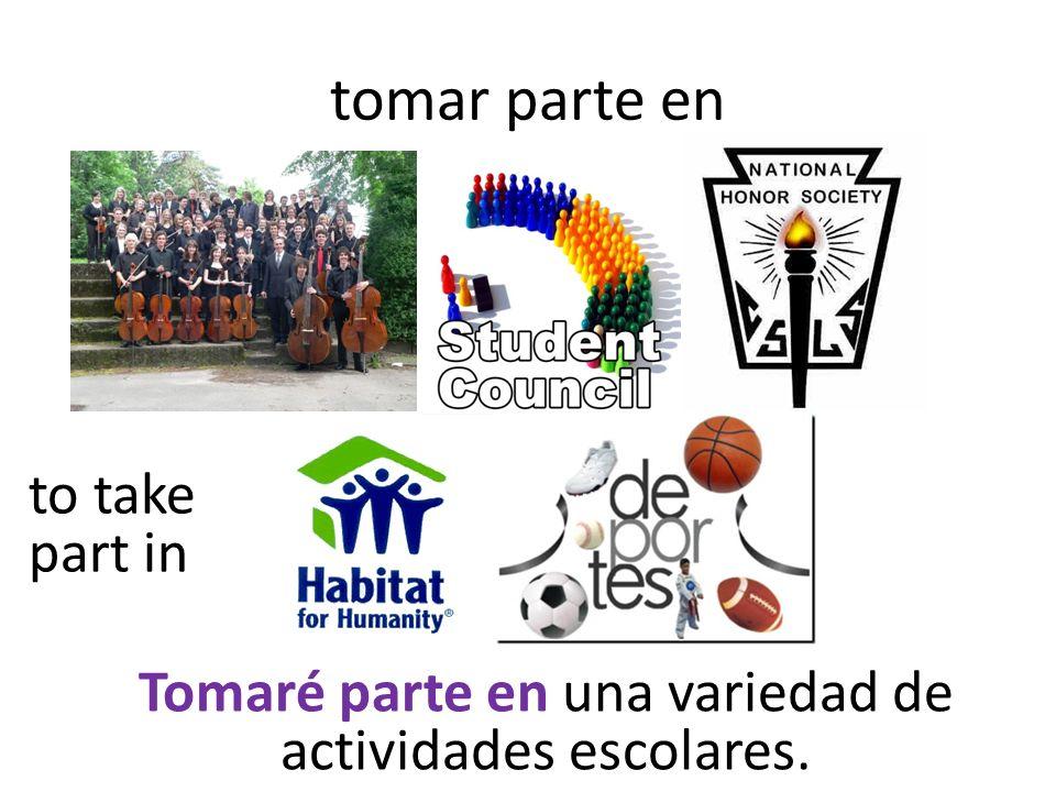 tomar parte en to take part in Tomaré parte en una variedad de actividades escolares.