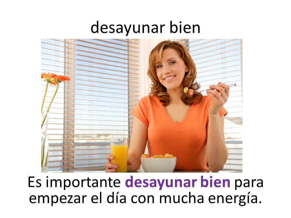 desayunar bien Es importante desayunar bien para empezar el día con mucha energía.