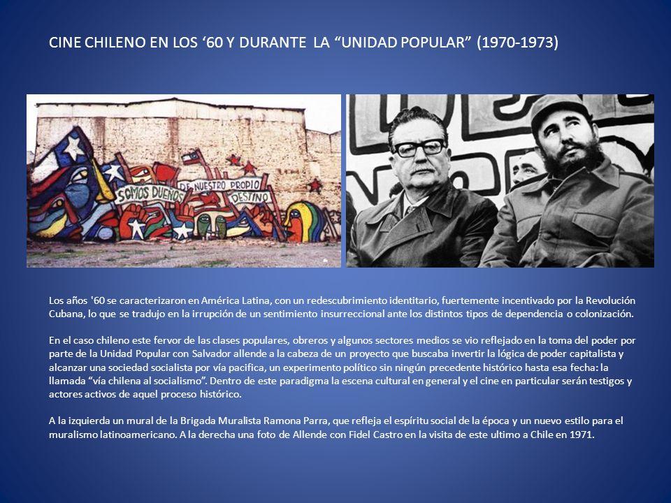 CINE CHILENO EN LOS 60 Y DURANTE LA UNIDAD POPULAR (1970-1973) Los años 60 se caracterizaron en América Latina, con un redescubrimiento identitario, fuertemente incentivado por la Revolución Cubana, lo que se tradujo en la irrupción de un sentimiento insurreccional ante los distintos tipos de dependencia o colonización.