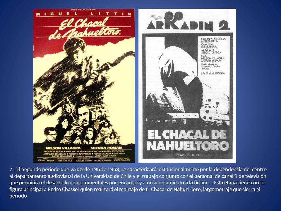 2.- El Segundo período que va desde 1963 a 1968, se caracterizará institucionalmente por la dependencia del centro al departamento audiovisual de la Universidad de Chile y el trabajo conjunto con el personal de canal 9 de televisión que permitirá el desarrollo de documentales por encargos y a un acercamiento a la ficción., Esta etapa tiene como figura principal a Pedro Chaskel quien realizará el montaje de El Chacal de Nahuel Toro, largometraje que cierra el periodo