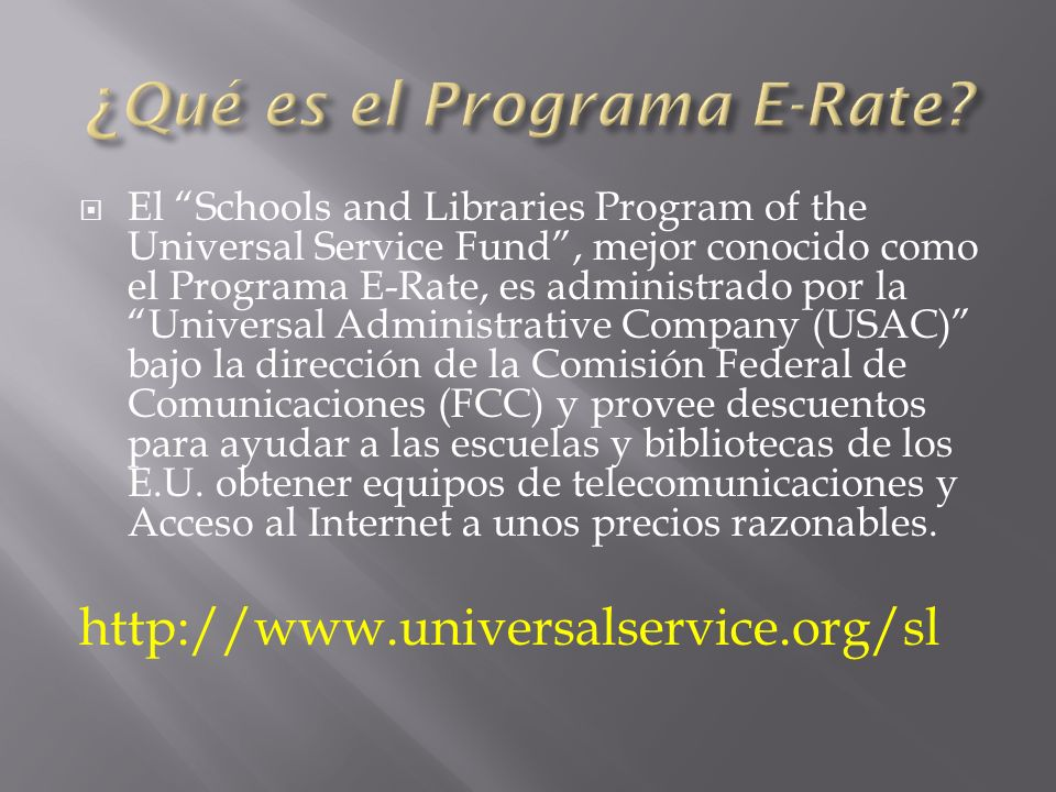 El Schools and Libraries Program of the Universal Service Fund, mejor conocido como el Programa E-Rate, es administrado por la Universal Administrative Company (USAC) bajo la dirección de la Comisión Federal de Comunicaciones (FCC) y provee descuentos para ayudar a las escuelas y bibliotecas de los E.U.