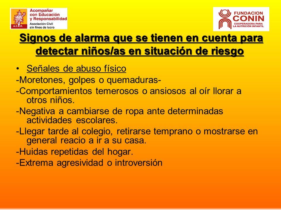 Signos de alarma que se tienen en cuenta para detectar niños/as en situación de riesgo Señales de abuso físico -Moretones, golpes o quemaduras- -Comportamientos temerosos o ansiosos al oír llorar a otros niños.