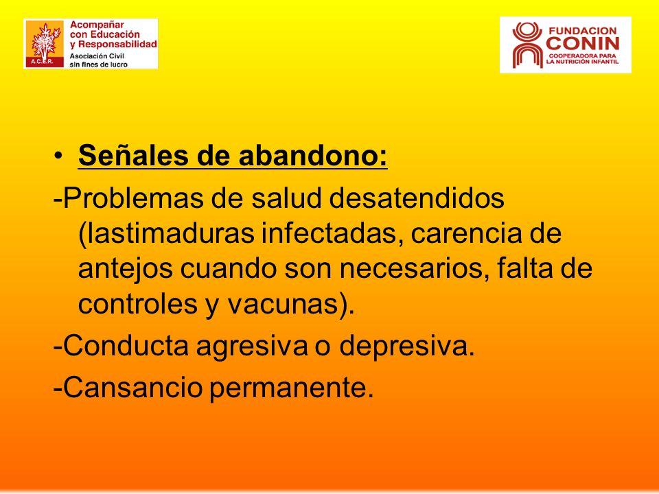 Señales de abandono: -Problemas de salud desatendidos (lastimaduras infectadas, carencia de antejos cuando son necesarios, falta de controles y vacunas).