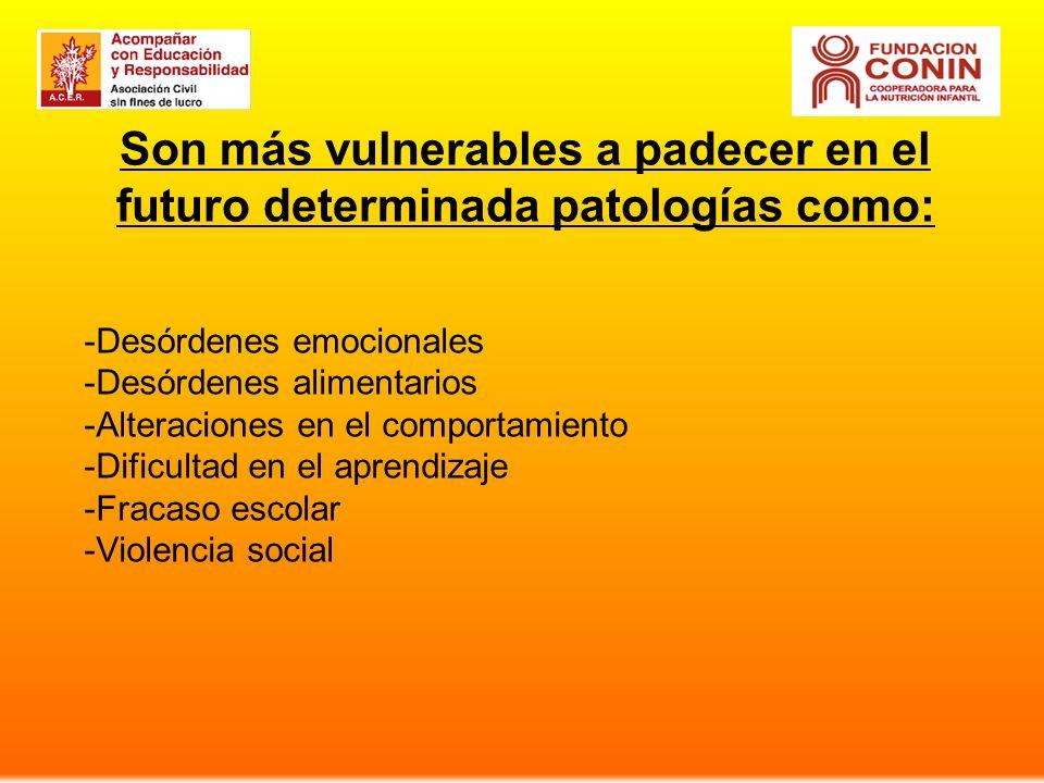 Son más vulnerables a padecer en el futuro determinada patologías como: -Desórdenes emocionales -Desórdenes alimentarios -Alteraciones en el comportamiento -Dificultad en el aprendizaje -Fracaso escolar -Violencia social