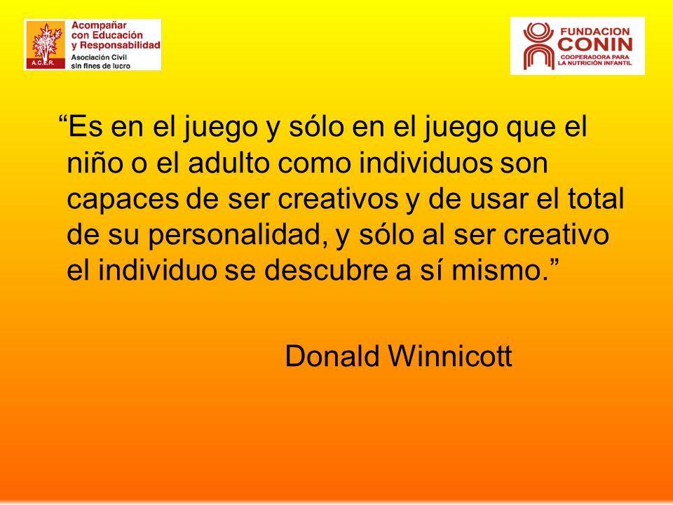 Es en el juego y sólo en el juego que el niño o el adulto como individuos son capaces de ser creativos y de usar el total de su personalidad, y sólo al ser creativo el individuo se descubre a sí mismo.