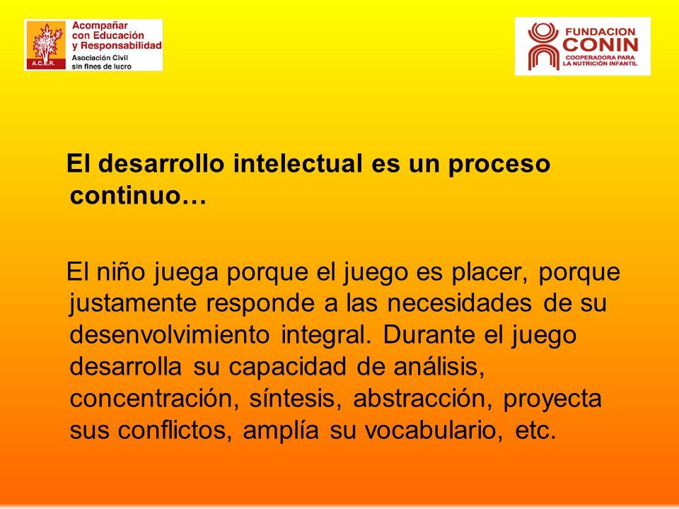 El desarrollo intelectual es un proceso continuo… El niño juega porque el juego es placer, porque justamente responde a las necesidades de su desenvolvimiento integral.