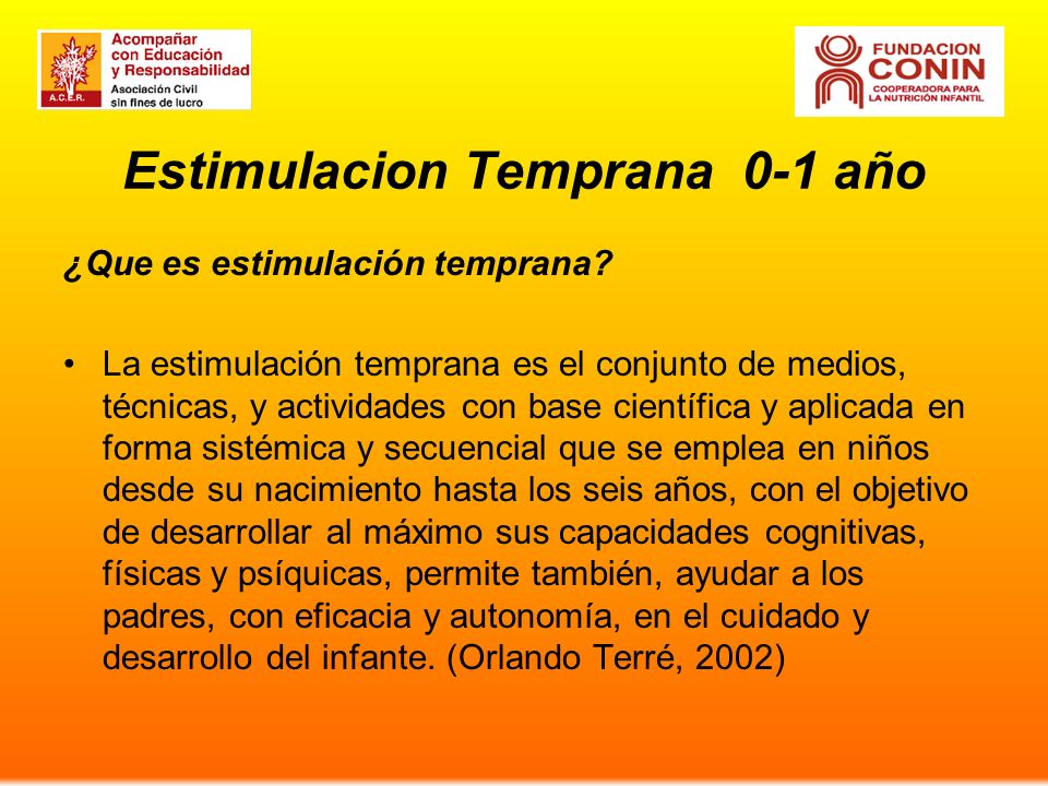 Estimulacion Temprana 0-1 año ¿Que es estimulación temprana? La estimulación temprana es el conjunto de medios, técnicas, y actividades con base cient