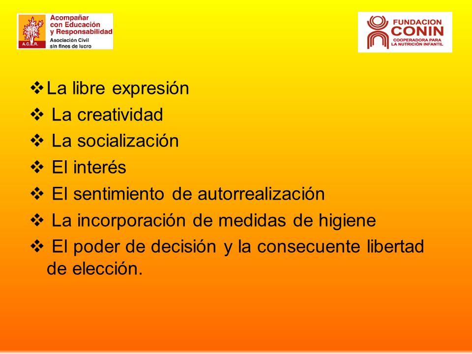 La libre expresión La creatividad La socialización El interés El sentimiento de autorrealización La incorporación de medidas de higiene El poder de decisión y la consecuente libertad de elección.
