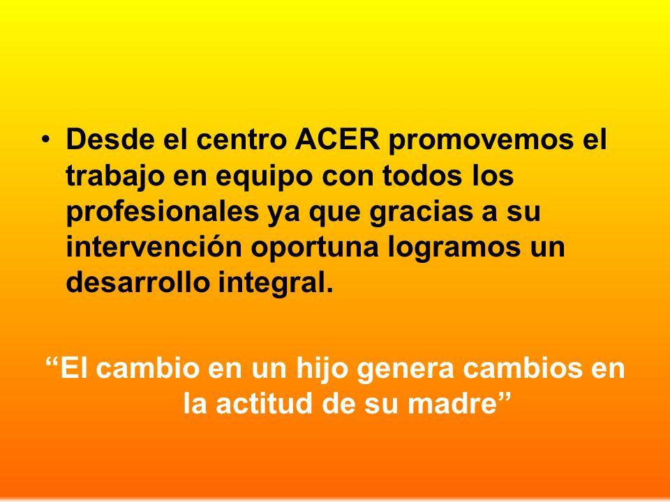 Desde el centro ACER promovemos el trabajo en equipo con todos los profesionales ya que gracias a su intervención oportuna logramos un desarrollo integral.