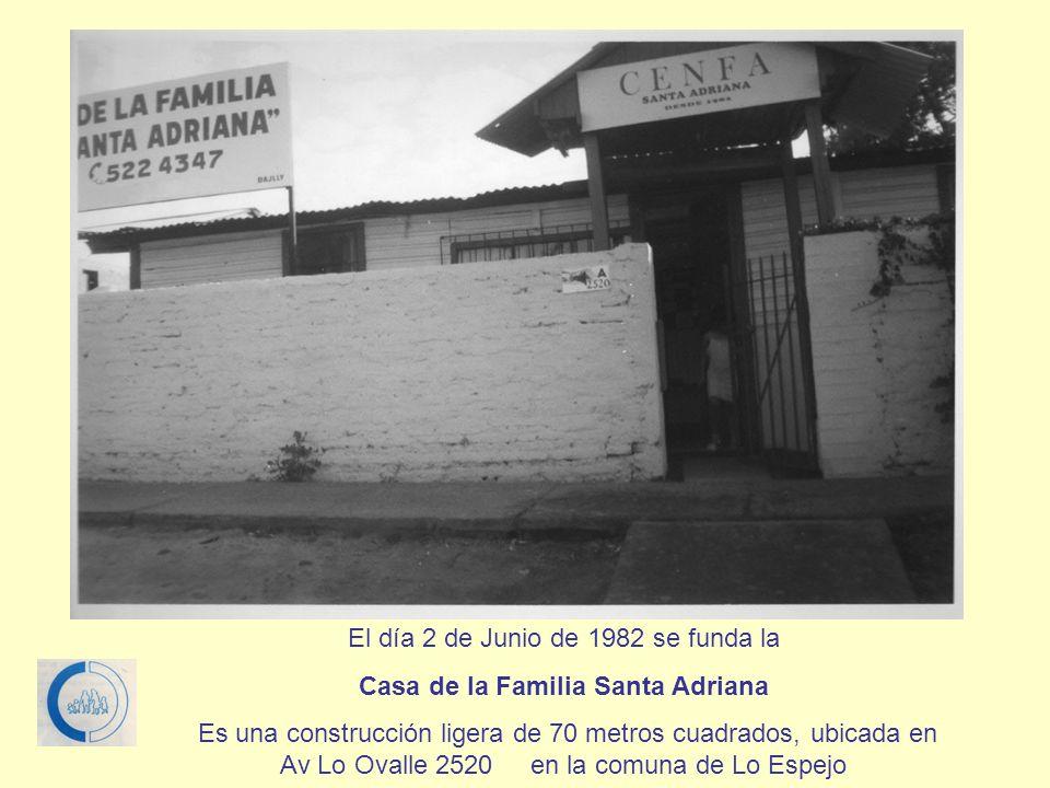 El día 2 de Junio de 1982 se funda la Casa de la Familia Santa Adriana Es una construcción ligera de 70 metros cuadrados, ubicada en Av Lo Ovalle 2520