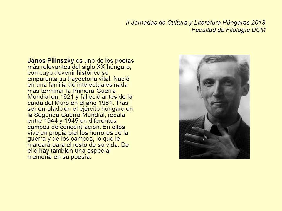 II Jornadas de Cultura y Literatura Húngaras 2013 Facultad de Filología UCM János Pilinszky es uno de los poetas más relevantes del siglo XX húngaro, con cuyo devenir histórico se emparenta su trayectoria vital.