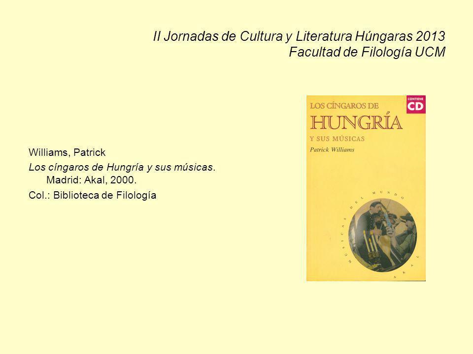 II Jornadas de Cultura y Literatura Húngaras 2013 Facultad de Filología UCM Williams, Patrick Los cíngaros de Hungría y sus músicas. Madrid: Akal, 200