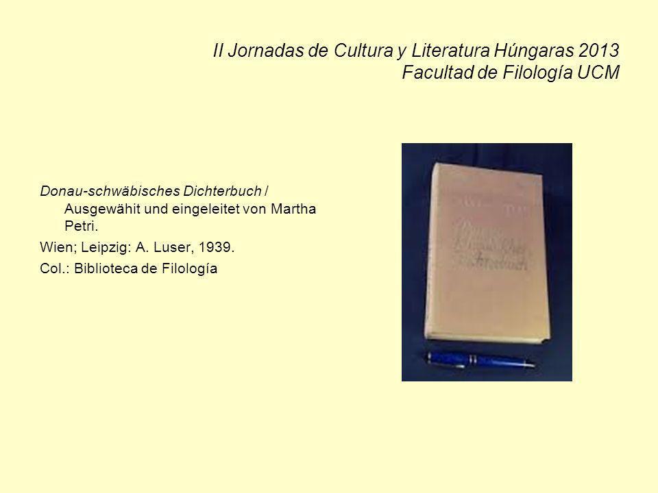II Jornadas de Cultura y Literatura Húngaras 2013 Facultad de Filología UCM Donau-schwäbisches Dichterbuch / Ausgewähit und eingeleitet von Martha Petri.