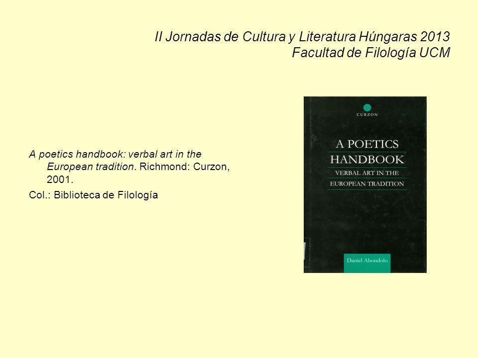 II Jornadas de Cultura y Literatura Húngaras 2013 Facultad de Filología UCM A poetics handbook: verbal art in the European tradition. Richmond: Curzon