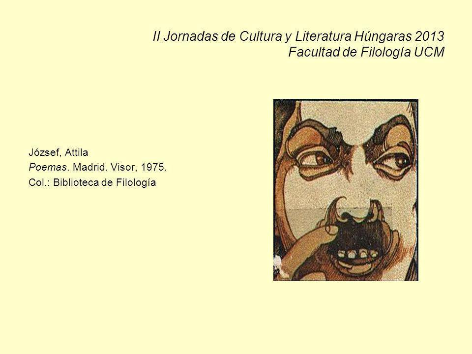 II Jornadas de Cultura y Literatura Húngaras 2013 Facultad de Filología UCM József, Attila Poemas. Madrid. Visor, 1975. Col.: Biblioteca de Filología