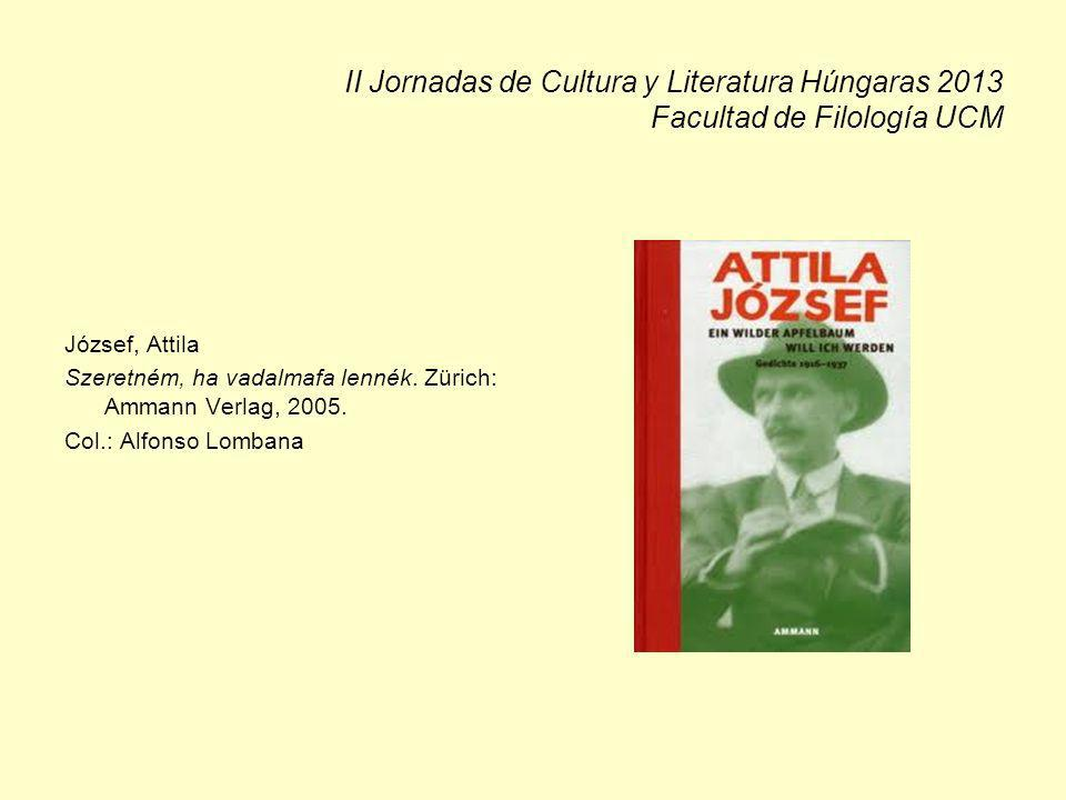 II Jornadas de Cultura y Literatura Húngaras 2013 Facultad de Filología UCM József, Attila Szeretném, ha vadalmafa lennék. Zürich: Ammann Verlag, 2005