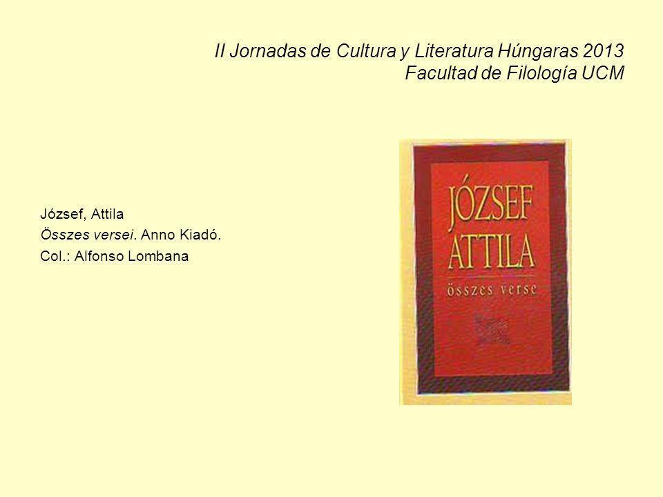 II Jornadas de Cultura y Literatura Húngaras 2013 Facultad de Filología UCM József, Attila Összes versei. Anno Kiadó. Col.: Alfonso Lombana