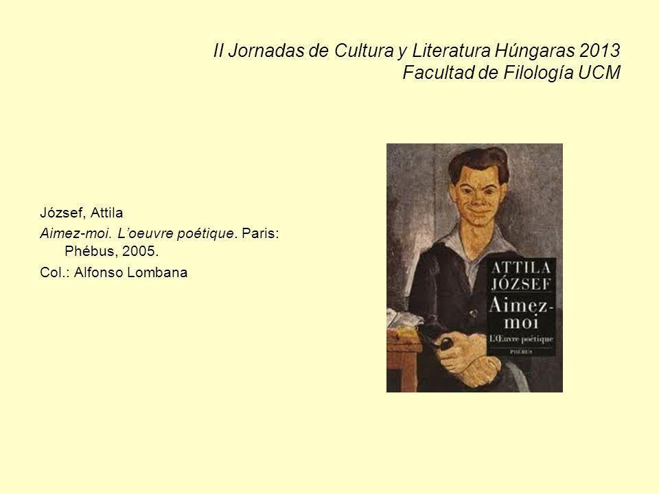 II Jornadas de Cultura y Literatura Húngaras 2013 Facultad de Filología UCM József, Attila Aimez-moi. Loeuvre poétique. Paris: Phébus, 2005. Col.: Alf